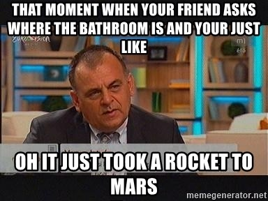 vargaistvan - THAT MOMENT WHEN YOUR FRIEND ASKS WHERE THE BATHROOM IS AND YOUR JUST LIKE OH IT JUST TOOK A ROCKET TO MARS