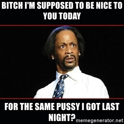 katt williams shocked - bitch i'm supposed to be nice to you today for the same pussy i got last night?