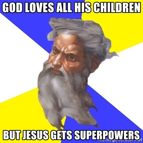 God - God loves all his children But Jesus gets superpowers
