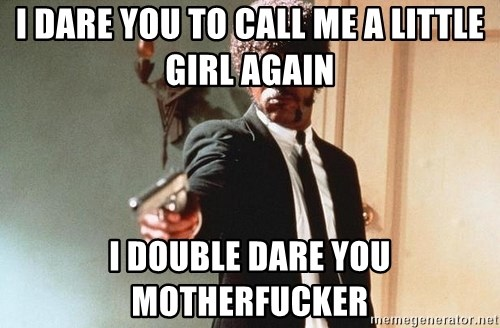 I double dare you - I DARE YOU TO CALL ME A LITTLE GIRL AGAIN I DOUBLE DARE YOU MOTHERFUCKER
