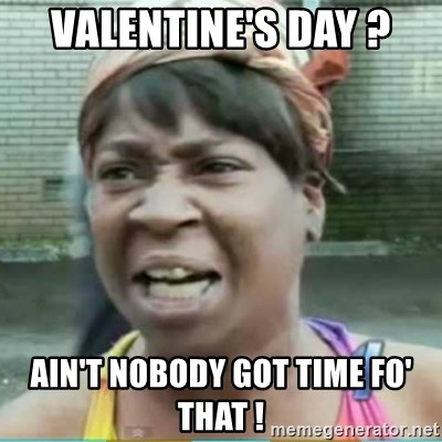 Sweet Brown Meme - Valentine's day ? ain't nobody got time fo' that !