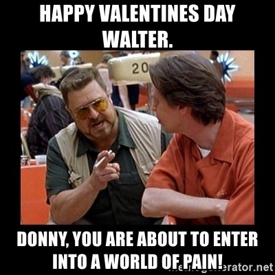 walter sobchak - Happy valentines day Walter. Donny, you are about to enter into a world of pain!
