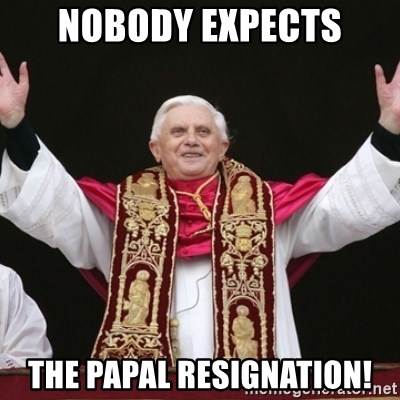 Pope Benedict - NOBODY EXPECTS THE PAPAL RESIGNATION!