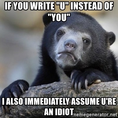 """Confessions Bear - If you write """"u"""" instead of """"you"""" I also immediately assume u're an idiot"""
