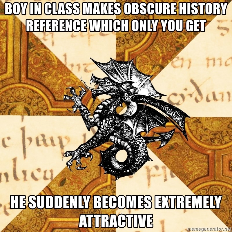 History Major Heraldic Beast - boy in class makes obscure history reference which only you get He suddenly becomes Extremely attractive
