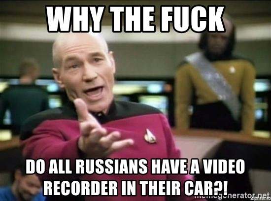 Why the fuck - WHY THE FUCK DO ALL RUSSIANS HAVE A VIDEO RECORDER IN THEIR CAR?!