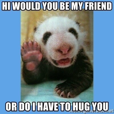 Hi Would You Be My Friend Or Do I Have To Hug You Baby Panda