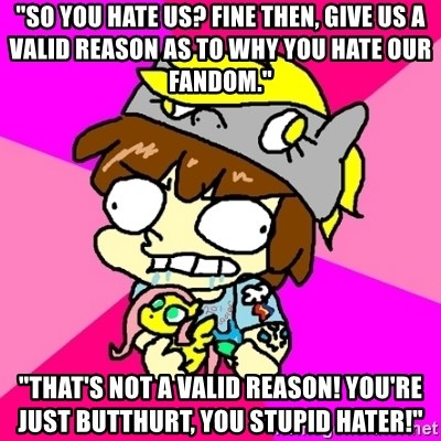 "rabid idiot brony - ""so you hate us? fine then, give us a valid reason as to why you hate our fandom."" ""that's not a valid reason! you're just butthurt, you stupid hater!"""