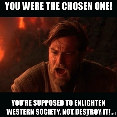 """Obi Wan Kenobi """"You were my brother!"""" - You were the chosen one! You're supposed to enlighten western society, not destroy it!"""