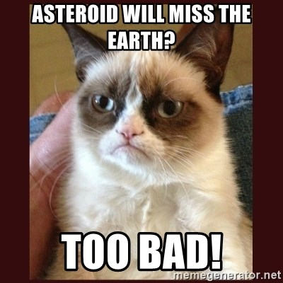 Tard the Grumpy Cat - Asteroid will miss the earth? too bad!