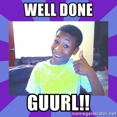 Well Done! - Well done GUurl!!