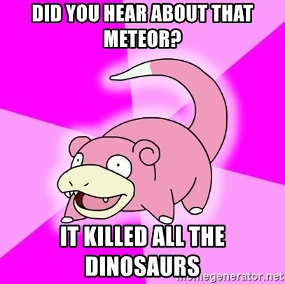 Slowpoke - Did you hear about that meteor? It killed all the dinosaurs