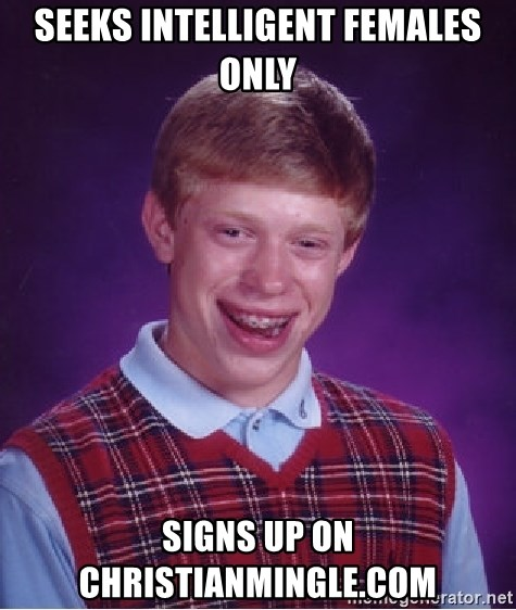 Bad Luck Brian - Seeks intelligent females only signs up on christianmingle.com
