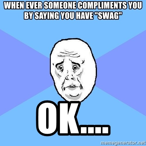 """Okay Guy - when ever someone compliments you by saying you have """"swag"""" ok...."""