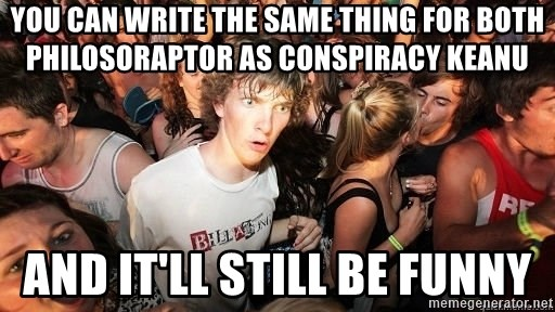Sudden Realization Ralph - you can write the same thing for both philosoraptor as conspiracy keanu and it'll still be funny