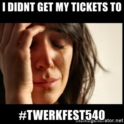First World Problems - I didnt get my tickets to  #TWERKFEST540