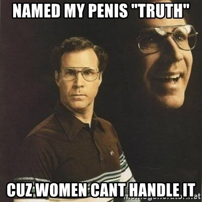 """will ferrell - NAMED MY PENIS """"TRUTH"""" CUZ WOMEN CANT HANDLE IT"""