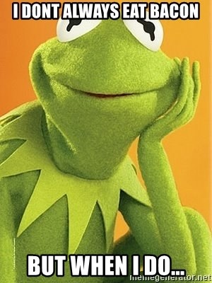 Kermit the frog - I dont always eat Bacon But When I do...