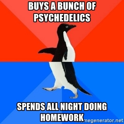 Socially Awesome Awkward Penguin - Buys a bunch of psychedelics spends all night doing homework
