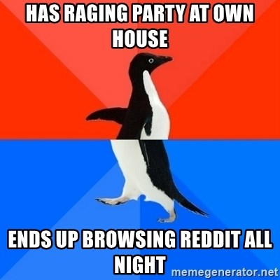 Socially Awesome Awkward Penguin - Has raging Party at own house ends up browsing reddit all night
