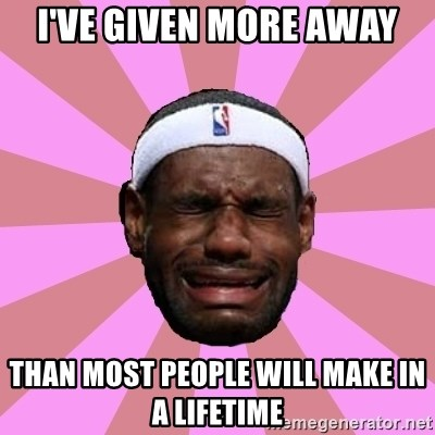 LeBron James - i've given more away than most people will make in a lifetime