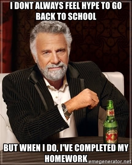 The Most Interesting Man In The World - I DONT ALWAYS FEEL HYPE TO GO BACK TO SCHOOL BUT WHEN I DO, I'VE COMPLETED MY HOMEWORK