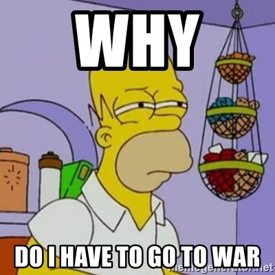 Simpsons' Homer - WHY  DO I HAVE TO GO TO WAR