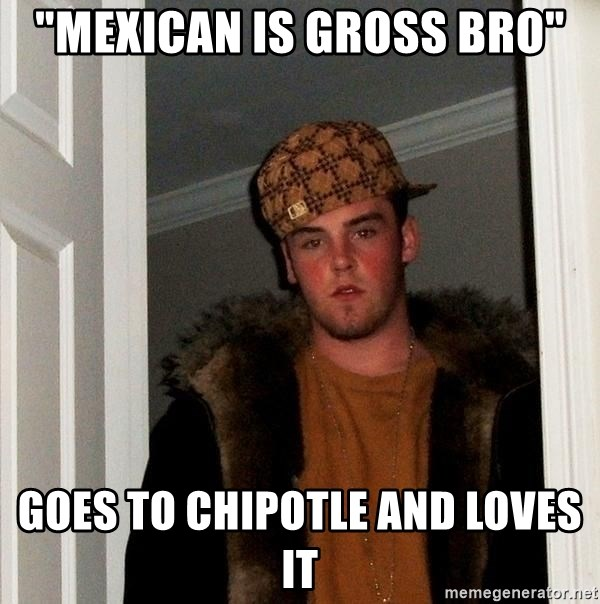 Mexican Is Gross Bro Goes To Chipotle And Loves It Scumbag Steve