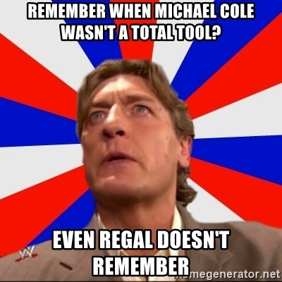 Regal Remembers - Remember when michael cole wasn't a total tooL? even regal doesn't remember