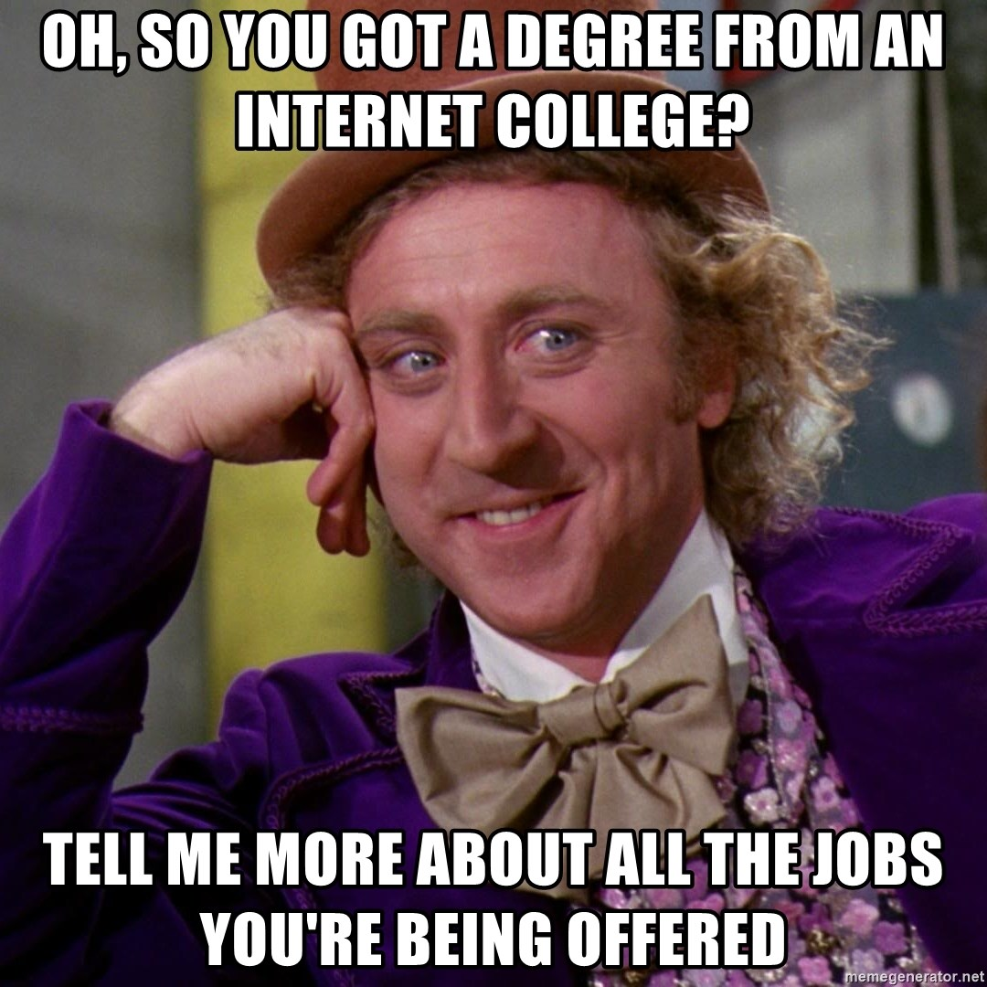 Willy Wonka - oh, so you got a degree from an internet college? tell me more about all the jobs you're being offered