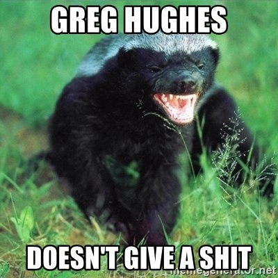 Honey Badger Actual - Greg Hughes Doesn't Give a Shit