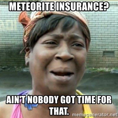 Ain't Nobody got time fo that - meteorite insurance? Ain't nobody got time for that.