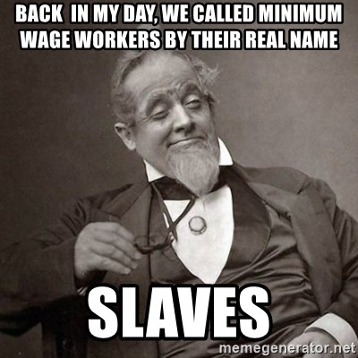 1889 [10] guy - Back  in my day, we called minimum wage workers by their real name Slaves