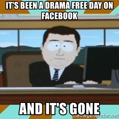 And it's gone - it's been a drama free day on facebook And it's gone