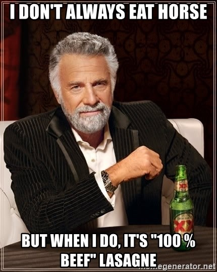 """The Most Interesting Man In The World - I don't always eat horse but when i do, it's """"100 % beef"""" lasagne"""