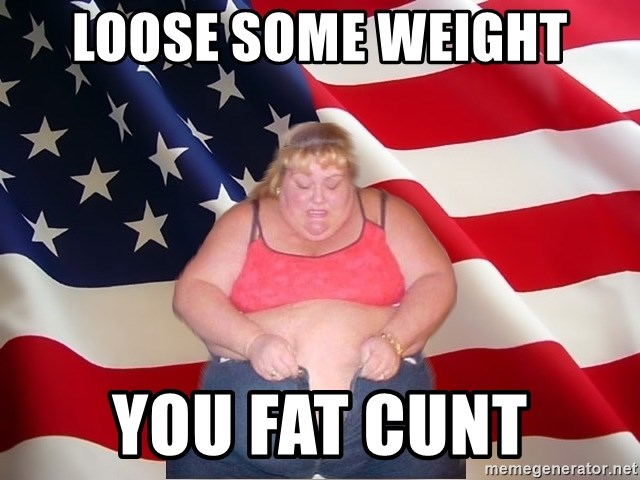 Asinine America - LOOSE SOME WEIGHT YOU FAT CUNT