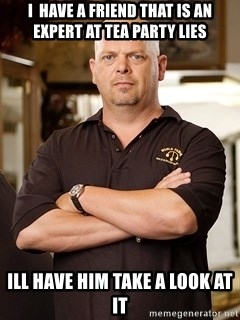 Rick Harrison - i  have a friend that is an expert at tea party lies ill have him take a look at it
