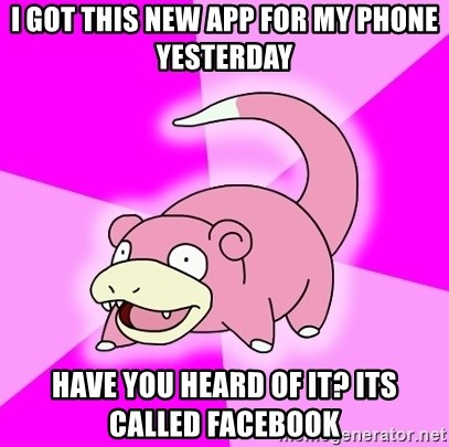 Slowpoke - I got this new app for my phone yesterday have you heard of it? its called facebook