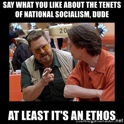walter sobchak - Say what you like about the tenets of national socialism, dude At least it's an ethos