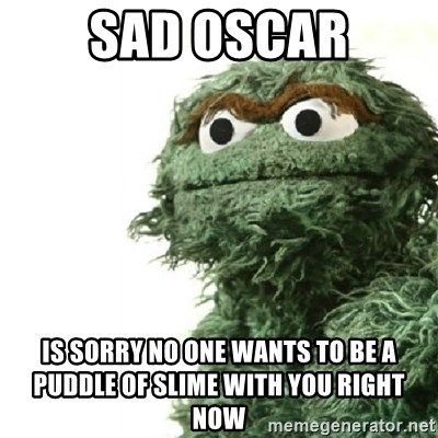 Sad Oscar - SAD OSCAR IS SORRY NO ONE WANTS TO BE A PUDDLE OF SLIME WITH YOU RIGHT NOW