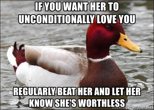 Malicious advice mallard - if you want her to unconditionally love you regularly beat her and let her know she's worthless