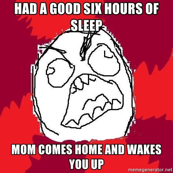 Rage FU - had a good six hours of sleep mom comes home and wakes you up