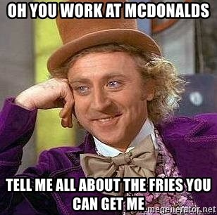 Willy Wonka - OH YOU WORK AT MCDONALDS TELL ME ALL ABOUT THE FRIES YOU CAN GET ME