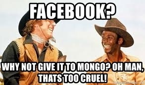 Blazing saddles - Facebook? why not give it to mongo? Oh man, thats too cruel!