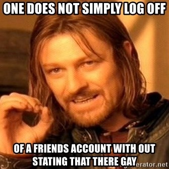 One Does Not Simply - one does not simply log off of a friends account with out stating that there gay