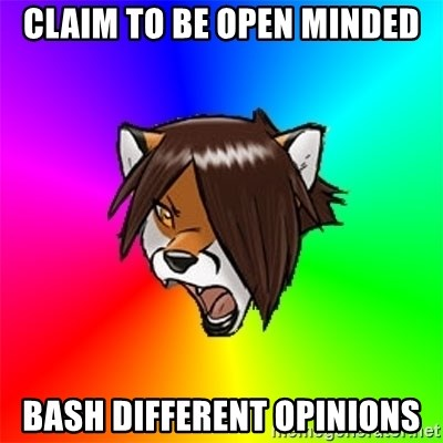 Advice Furry - cLAIM TO BE OPEN MINDED BASH DIFFERENT OPINIONS