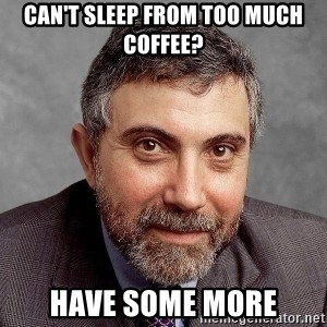 Krugman - can't sleep from too much coffee? Have some more