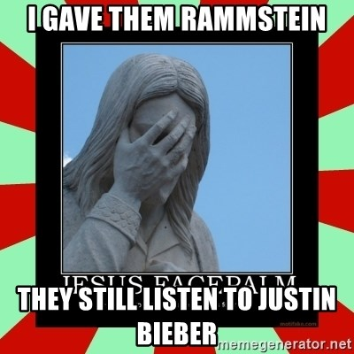 Jesus Facepalm - I GAVE THEM RAMMSTEIN THEY STILL LISTEN TO JUSTIN BIEBER
