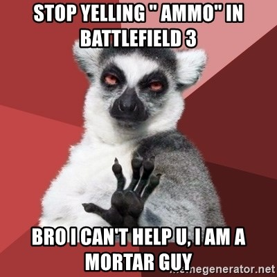 "Chill Out Lemur - stop yelling "" ammo"" in  battlefield 3 bro i can't help u, i am a mortar guy"