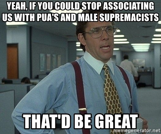 Office Space That Would Be Great - YEAH, IF YOU COULD STOP ASSOCIATING US WITH PUA'S AND MALE SUPREMACISTS THAT'D BE GREAT
